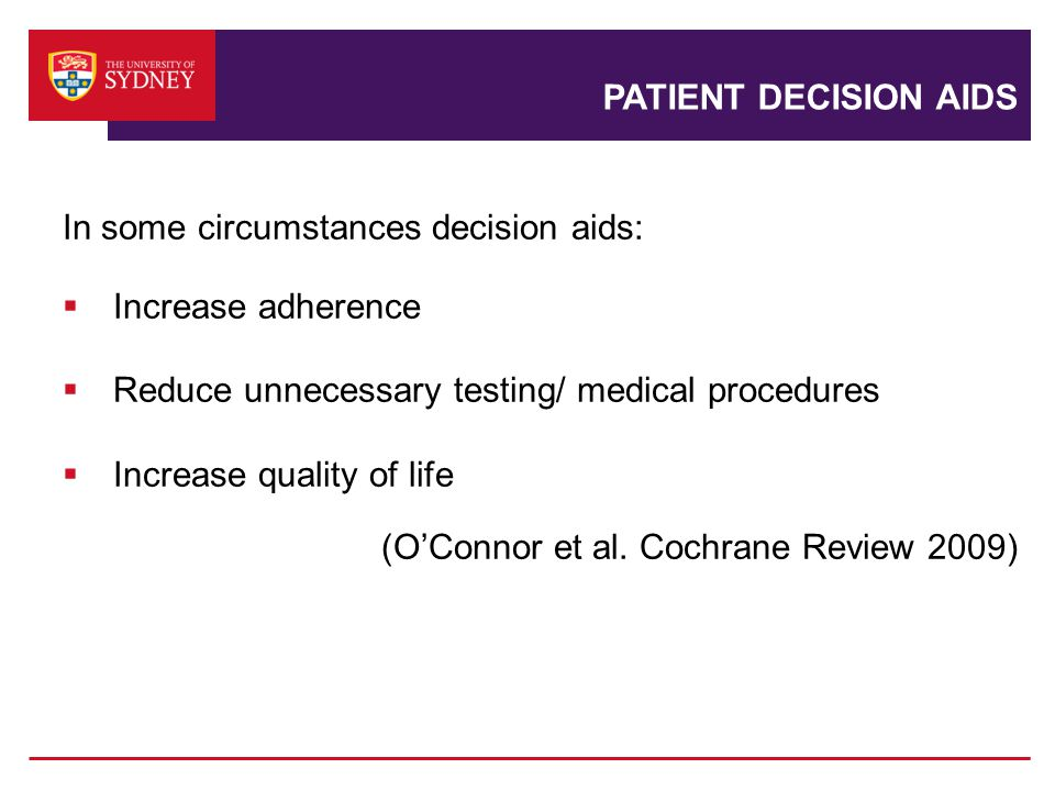 PATIENT DECISION AIDS In some circumstances decision aids:  Increase adherence  Reduce unnecessary testing/ medical procedures  Increase quality of life (O'Connor et al.