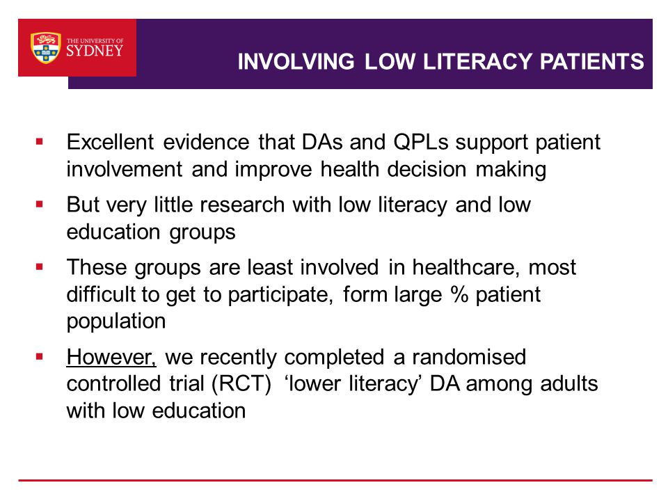 INVOLVING LOW LITERACY PATIENTS  Excellent evidence that DAs and QPLs support patient involvement and improve health decision making  But very little research with low literacy and low education groups  These groups are least involved in healthcare, most difficult to get to participate, form large % patient population  However, we recently completed a randomised controlled trial (RCT) 'lower literacy' DA among adults with low education