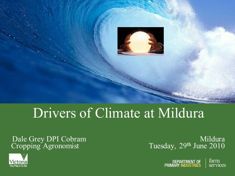 Drivers of Climate at Mildura Dale Grey DPI Cobram Mildura Cropping Agronomist Tuesday, 29 th June 2010