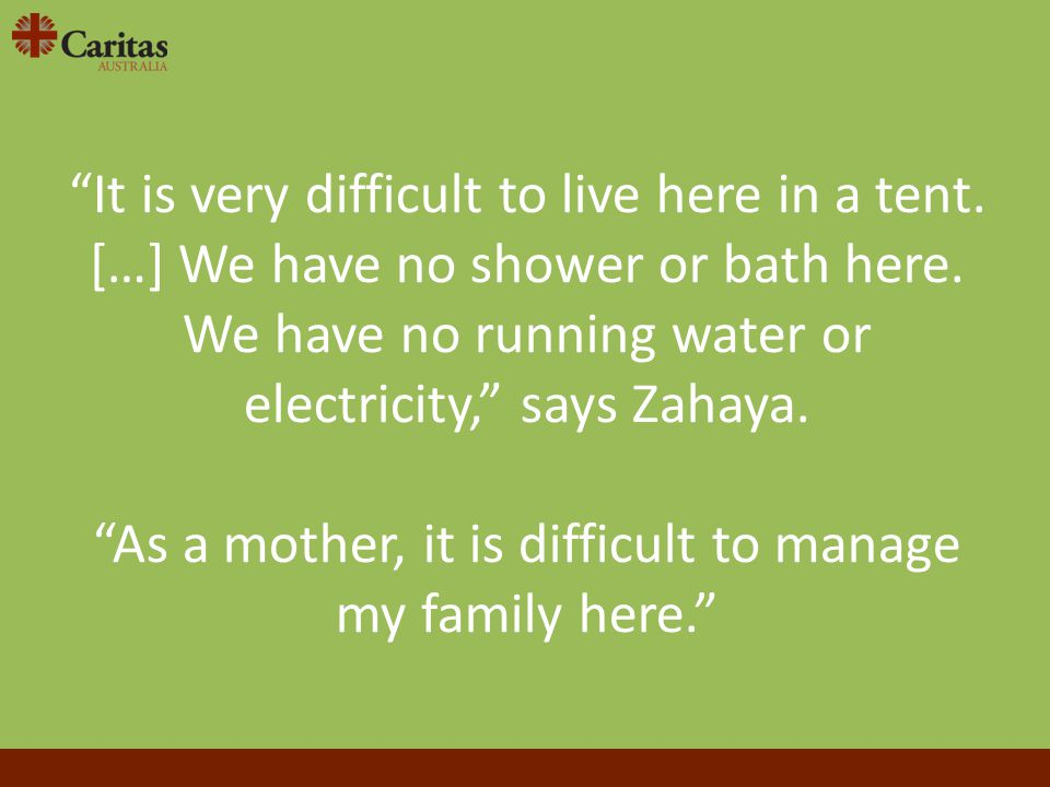 """It is very difficult to live here in a tent. […] We have no shower or bath here. We have no running water or electricity,"" says Zahaya. ""As a mother,"