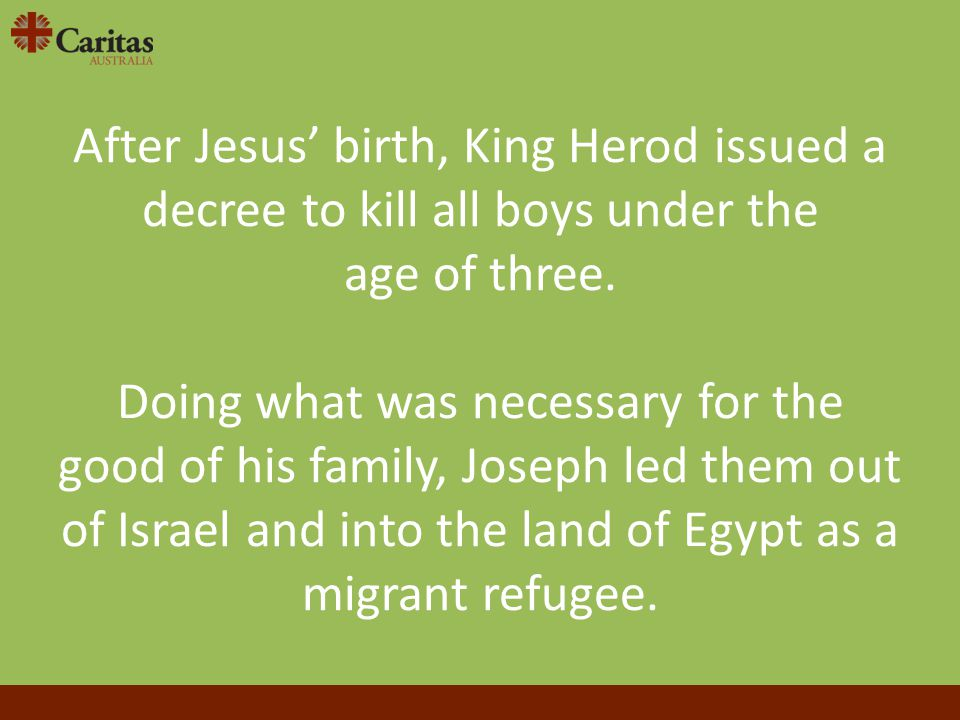 After Jesus' birth, King Herod issued a decree to kill all boys under the age of three. Doing what was necessary for the good of his family, Joseph le