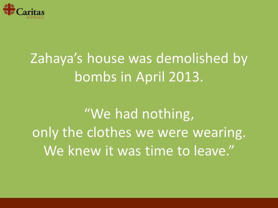 "Zahaya's house was demolished by bombs in April 2013. ""We had nothing, only the clothes we were wearing. We knew it was time to leave."""