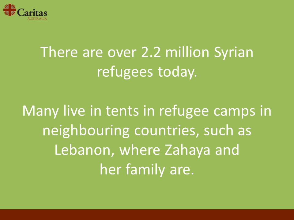 There are over 2.2 million Syrian refugees today. Many live in tents in refugee camps in neighbouring countries, such as Lebanon, where Zahaya and her