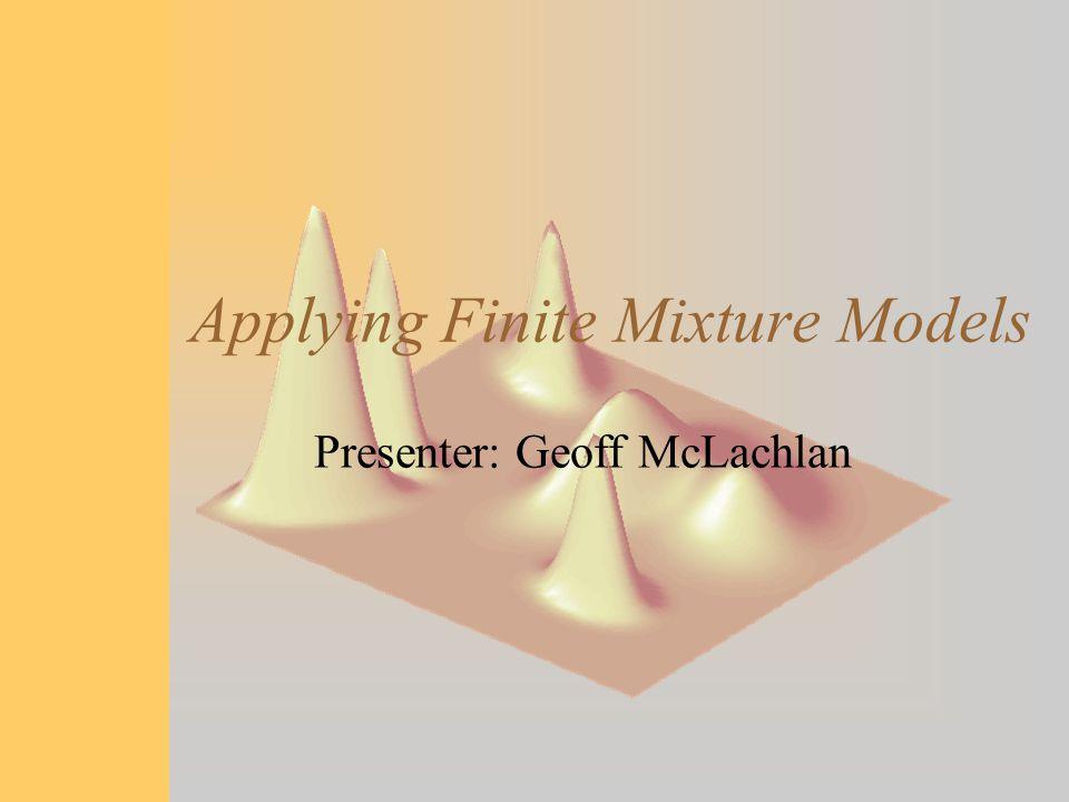 Applying Finite Mixture Models Presenter: Geoff McLachlan