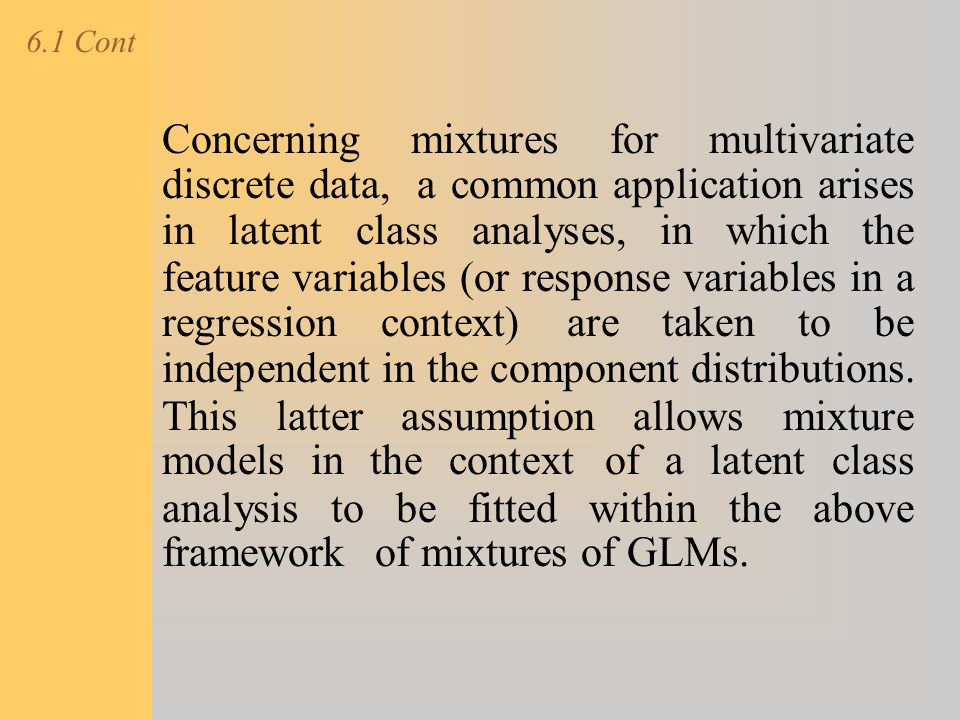 6.1 Cont Concerning mixtures for multivariate discrete data, a common application arises in latent class analyses, in which the feature variables (or