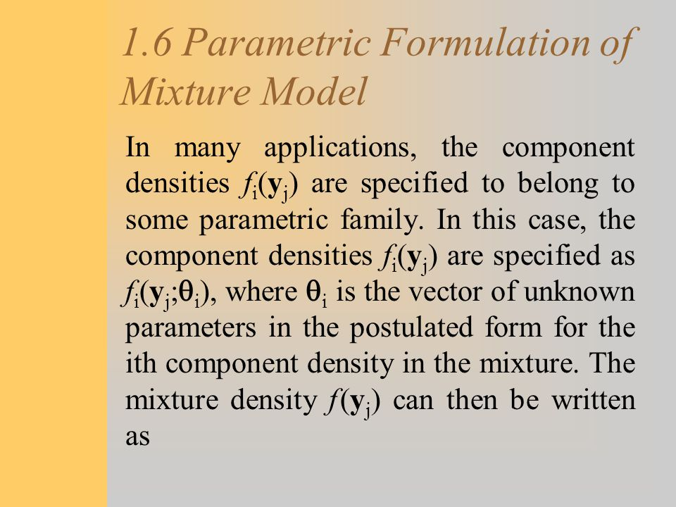 1.6 Parametric Formulation of Mixture Model In many applications, the component densities f i (y j ) are specified to belong to some parametric family