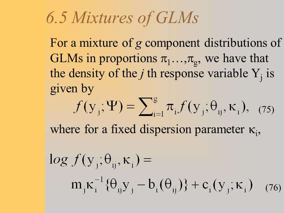 6.5 Mixtures of GLMs For a mixture of g component distributions of GLMs in proportions  1 …,  g, we have that the density of the j th response varia