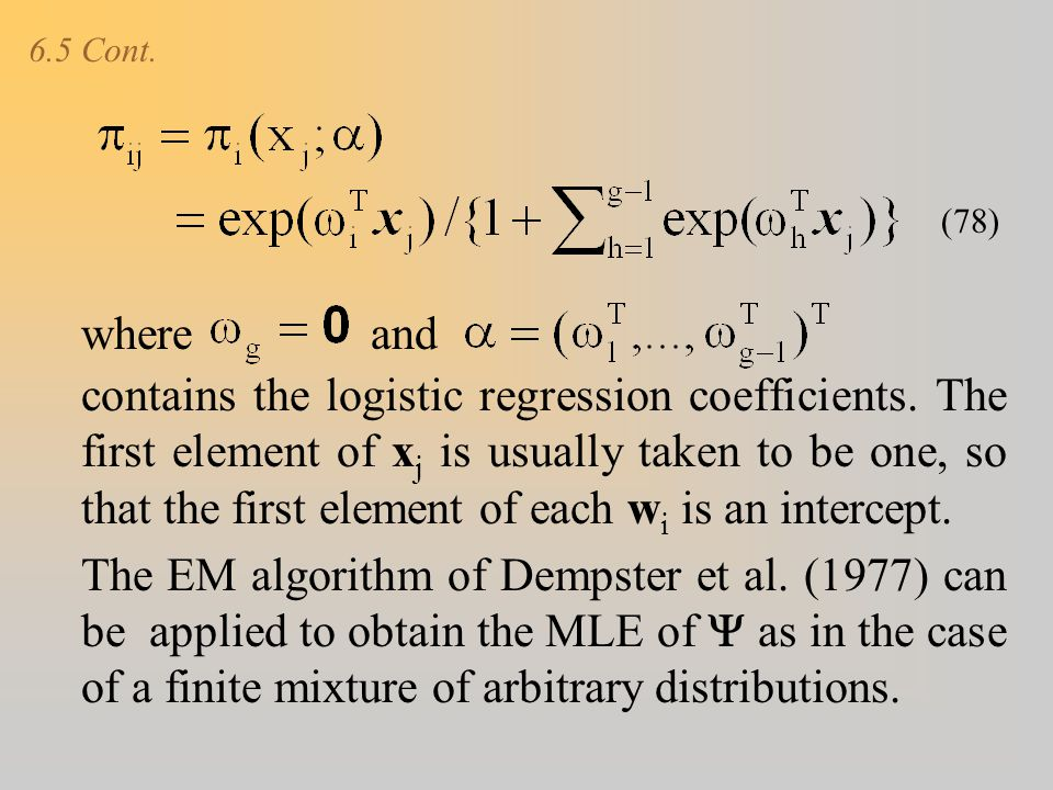 6.5 Cont. contains the logistic regression coefficients. The first element of x j is usually taken to be one, so that the first element of each w i is