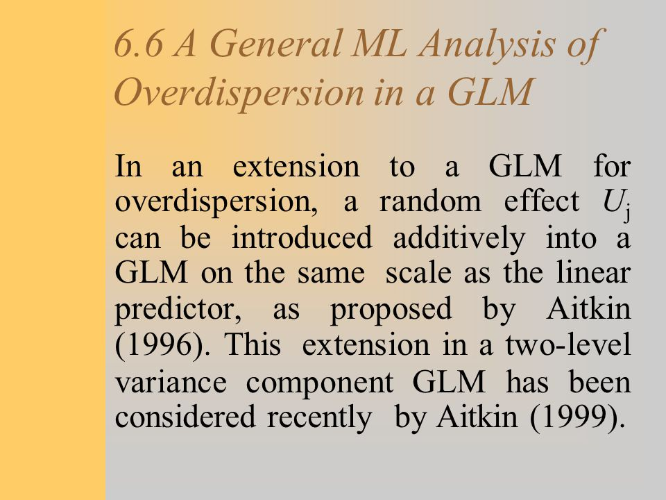 6.6 A General ML Analysis of Overdispersion in a GLM In an extension to a GLM for overdispersion, a random effect U j can be introduced additively int