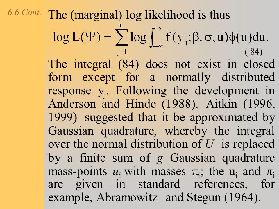 6.6 Cont. The (marginal) log likelihood is thus The integral (84) does not exist in closed form except for a normally distributed response y j. Follow