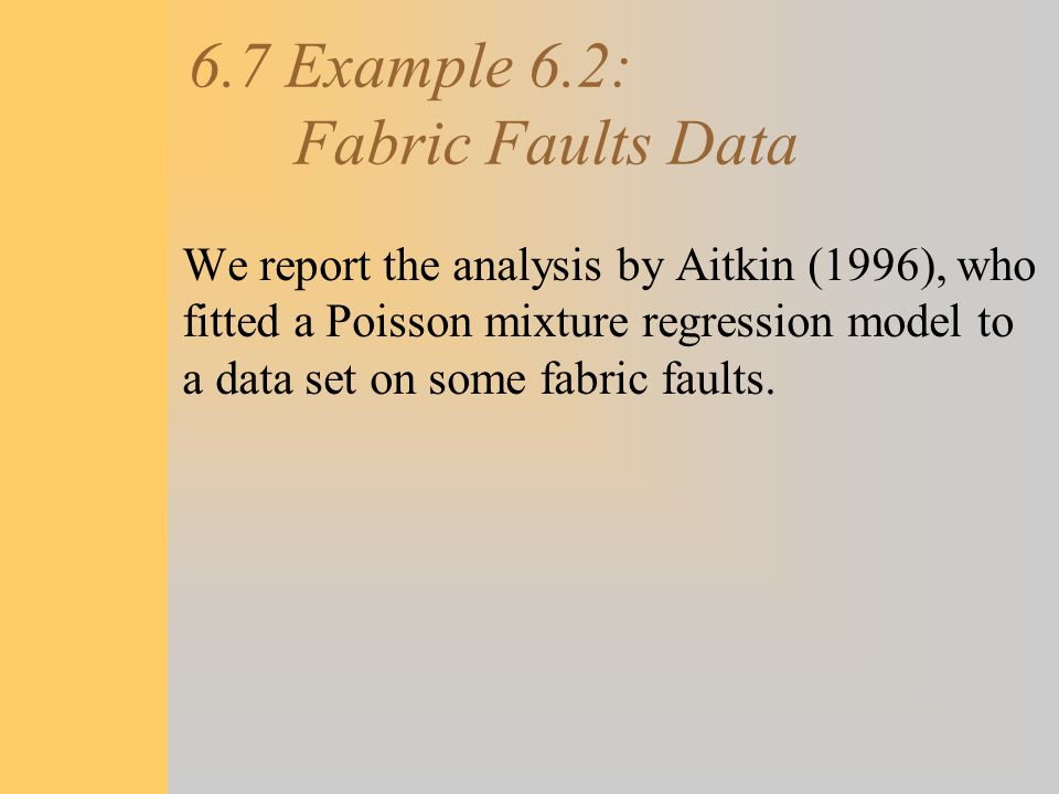 6.7 Example 6.2: Fabric Faults Data We report the analysis by Aitkin (1996), who fitted a Poisson mixture regression model to a data set on some fabri