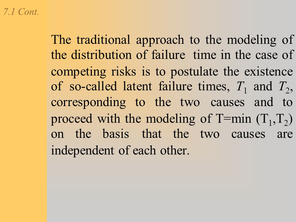 7.1 Cont. The traditional approach to the modeling of the distribution of failure time in the case of competing risks is to postulate the existence of