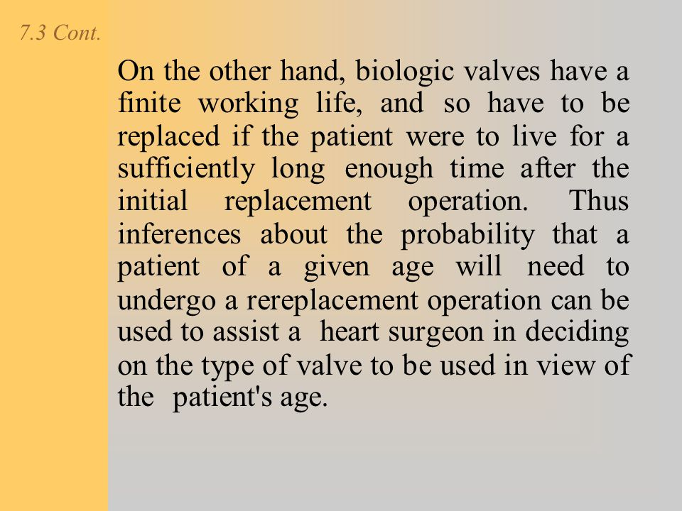 7.3 Cont. On the other hand, biologic valves have a finite working life, and so have to be replaced if the patient were to live for a sufficiently lon