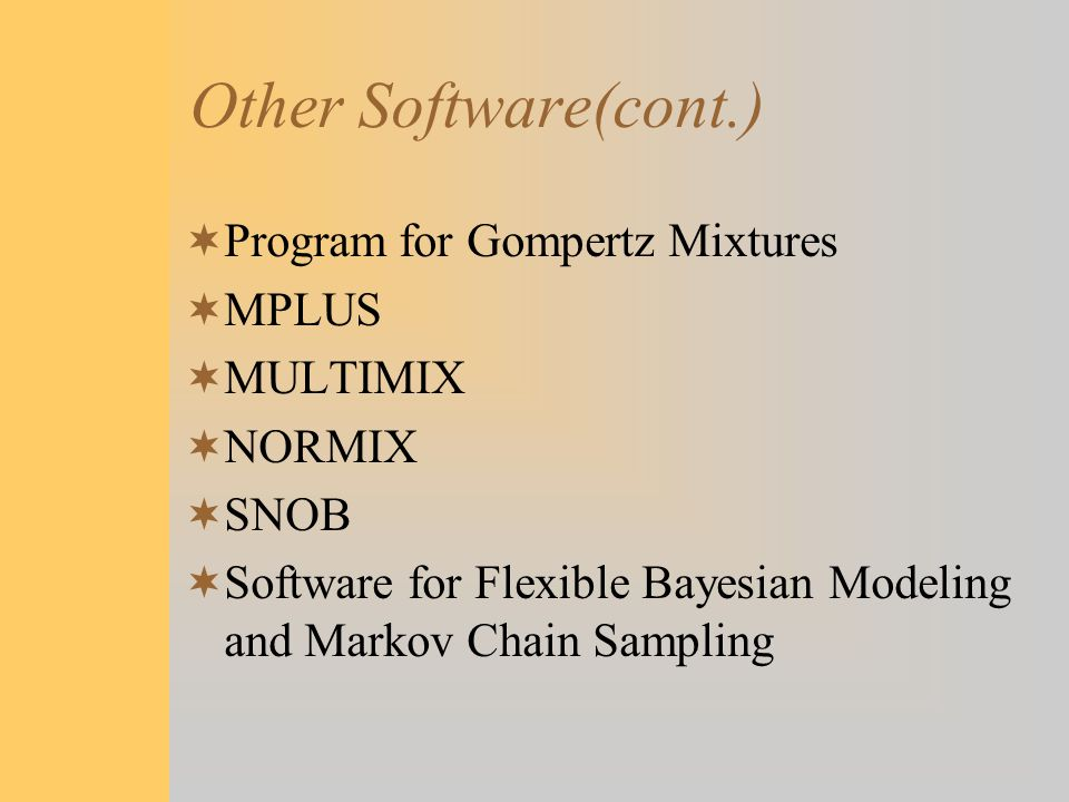 Other Software(cont.)  Program for Gompertz Mixtures  MPLUS  MULTIMIX  NORMIX  SNOB  Software for Flexible Bayesian Modeling and Markov Chain Sa