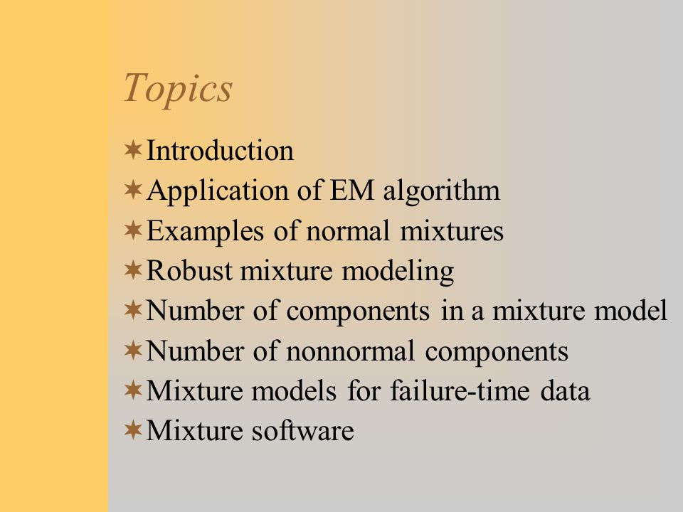 Topics  Introduction  Application of EM algorithm  Examples of normal mixtures  Robust mixture modeling  Number of components in a mixture model