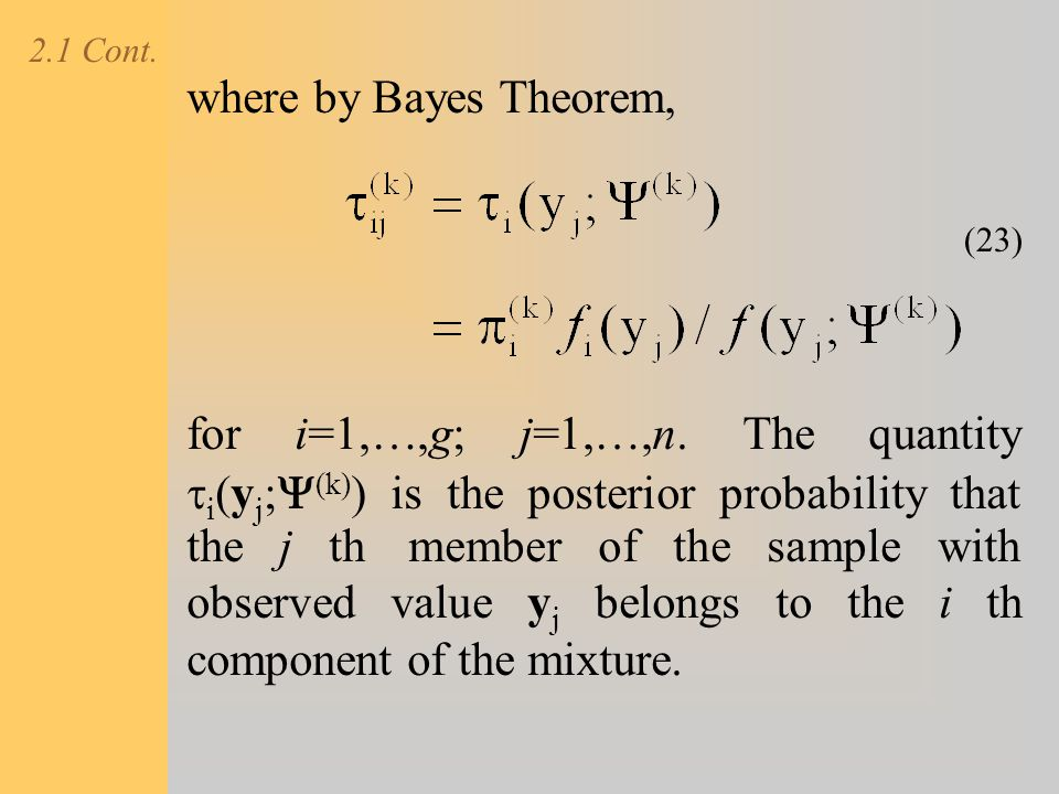 2.1 Cont. where by Bayes Theorem, for i=1,…,g; j=1,…,n. The quantity  i (y j ;  (k) ) is the posterior probability that the j th member of the sampl