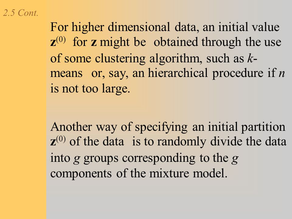 2.5 Cont. For higher dimensional data, an initial value z (0) for z might be obtained through the use of some clustering algorithm, such as k- means o