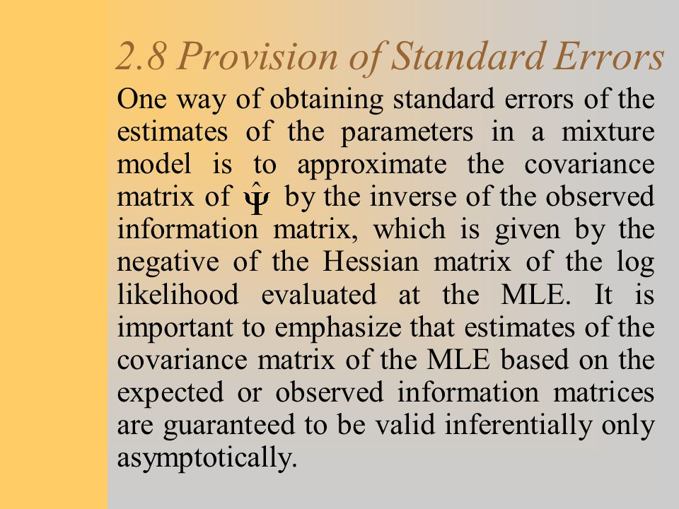2.8 Provision of Standard Errors One way of obtaining standard errors of the estimates of the parameters in a mixture model is to approximate the cova