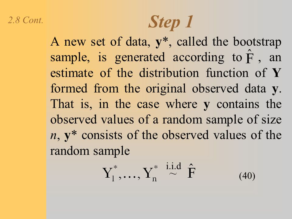 Step 1 A new set of data, y*, called the bootstrap sample, is generated according to, an estimate of the distribution function of Y formed from the or