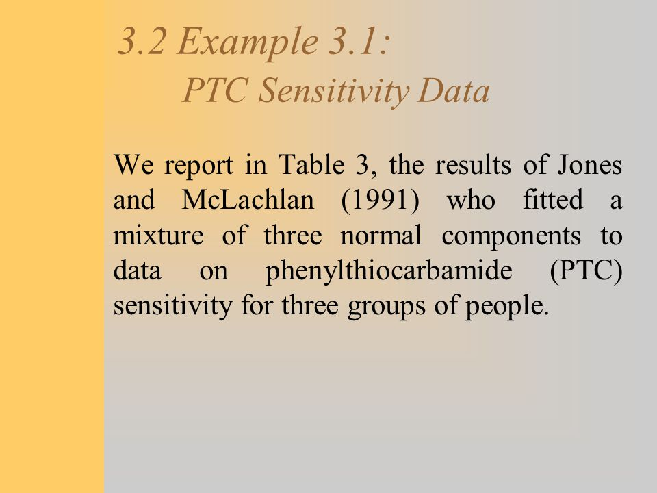 3.2 Example 3.1: PTC Sensitivity Data We report in Table 3, the results of Jones and McLachlan (1991) who fitted a mixture of three normal components