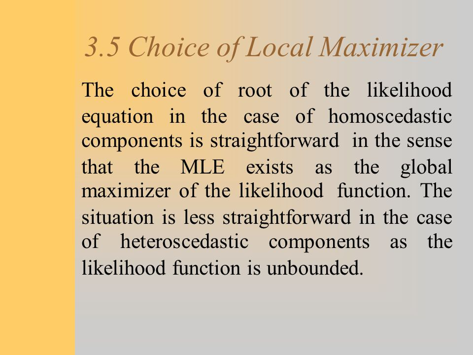 3.5 Choice of Local Maximizer The choice of root of the likelihood equation in the case of homoscedastic components is straightforward in the sense th