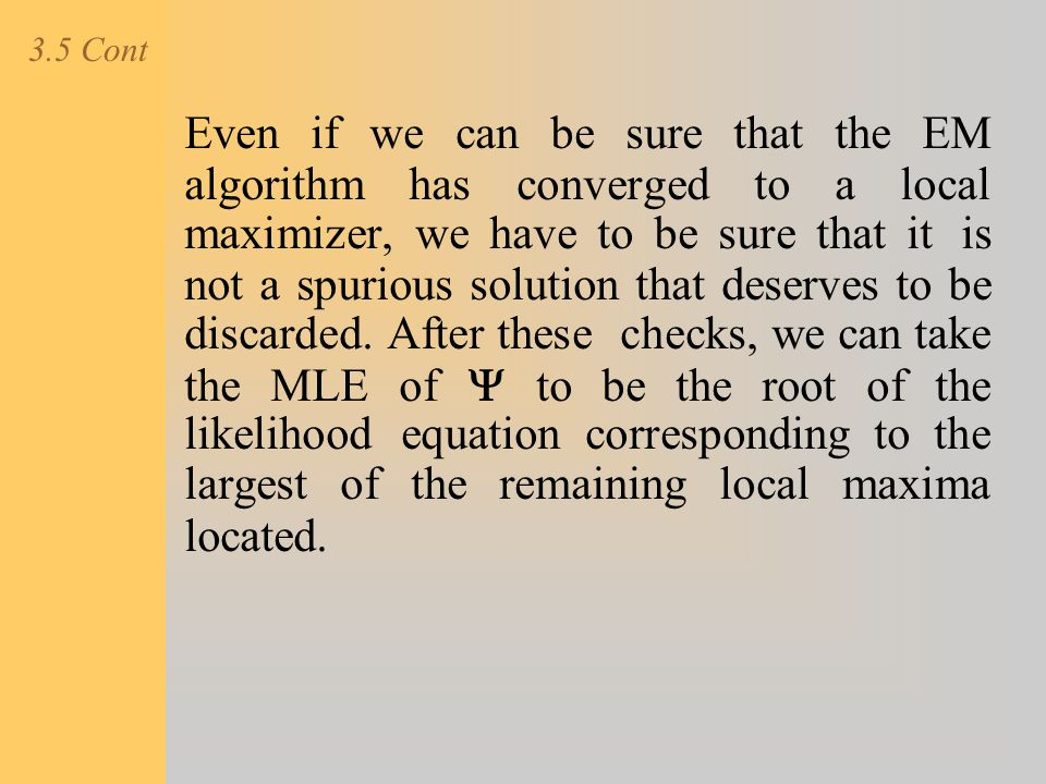 3.5 Cont Even if we can be sure that the EM algorithm has converged to a local maximizer, we have to be sure that it is not a spurious solution that d