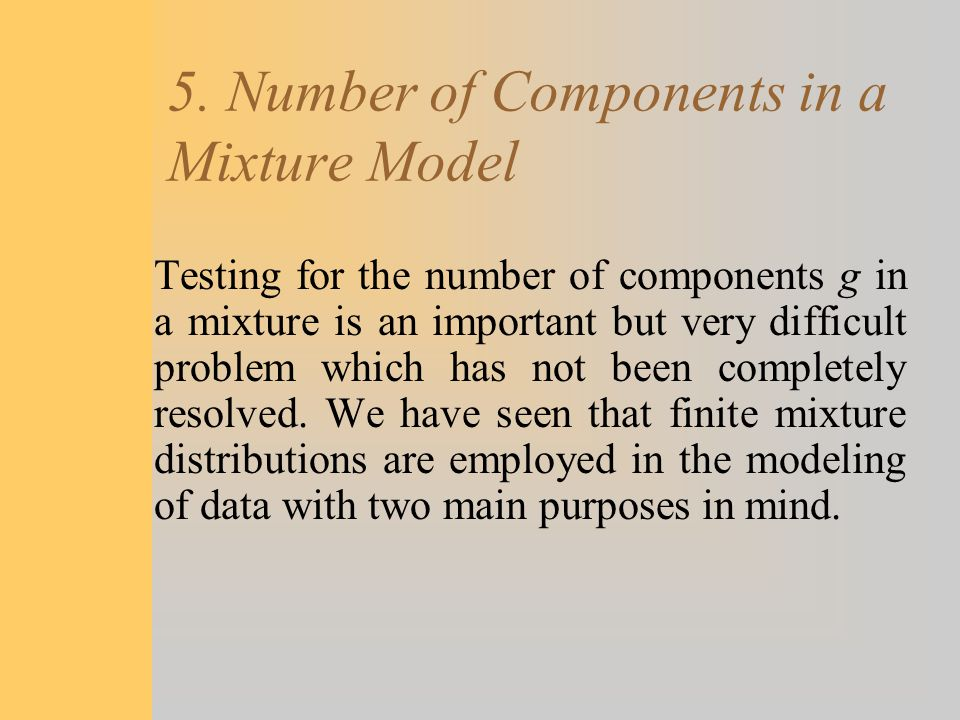 5. Number of Components in a Mixture Model Testing for the number of components g in a mixture is an important but very difficult problem which has no