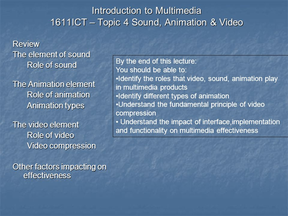 1611ICT Introduction to Multimedia Topic 4 – Sound, Animation, Video AUDIENCE PURPOSE DESIGN CONTENT FUNCTIONALITY IMPLEMENTATION INTERFACE e.g.