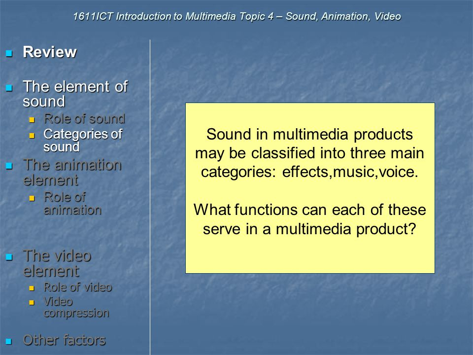 1611ICT Introduction to Multimedia Topic 4 – Sound, Animation, Video Last lecture we discussed the roles of text and graphics in multimedia production