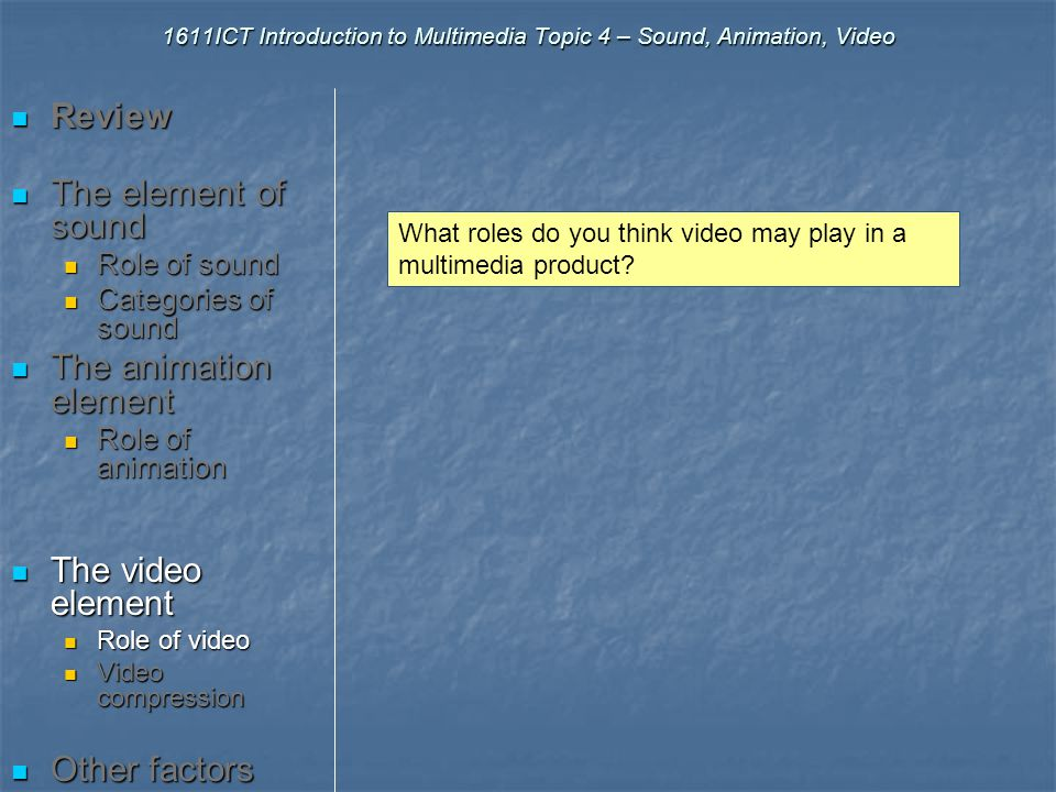 1611ICT Introduction to Multimedia Topic 4 – Sound, Animation, Video Review Review The element of sound The element of sound Role of sound Role of sound Categories of sound Categories of sound The animation element The animation element Role of animation Role of animation The video element The video element Role of video Role of video Video compression Video compression Other factors Other factors Examples….