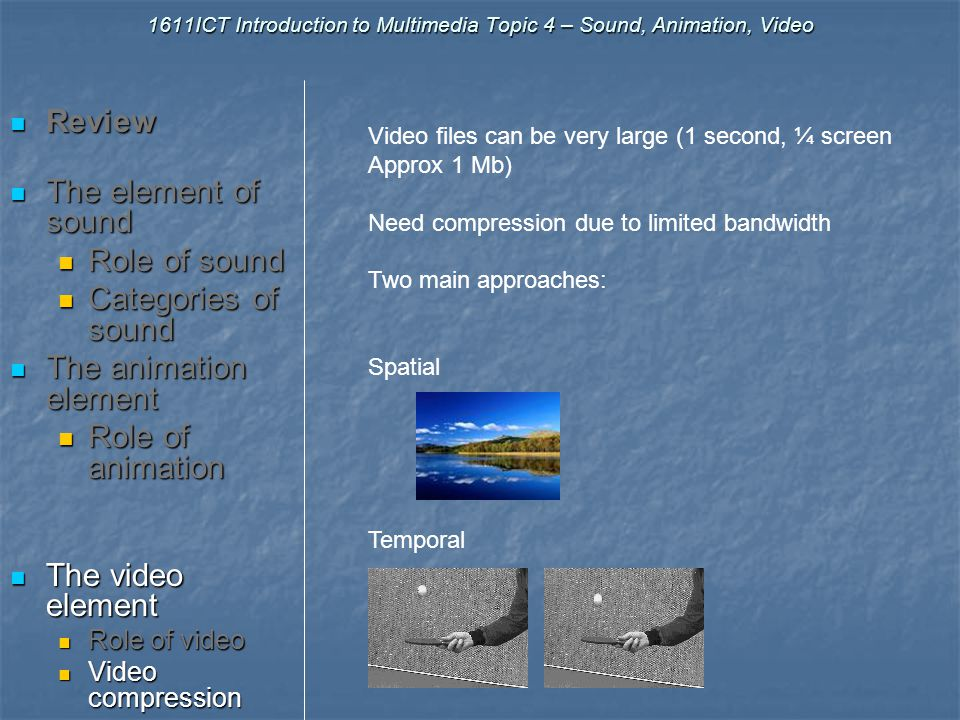 1611ICT Introduction to Multimedia Topic 4 – Sound, Animation, Video Review Review The element of sound The element of sound Role of sound Role of sound Categories of sound Categories of sound The animation element The animation element Role of animation Role of animation The video element The video element Role of video Role of video Video compression Video compression Other factors Other factors What roles do you think video may play in a multimedia product