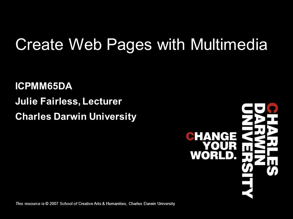 Create Web Pages with Multimedia ICPMM65DA Julie Fairless, Lecturer Charles Darwin University This resource is © 2007 School of Creative Arts & Humanities, Charles Darwin University