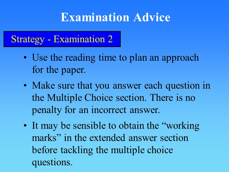 Examination Advice Strategy - Examination 2 Use the reading time to plan an approach for the paper.