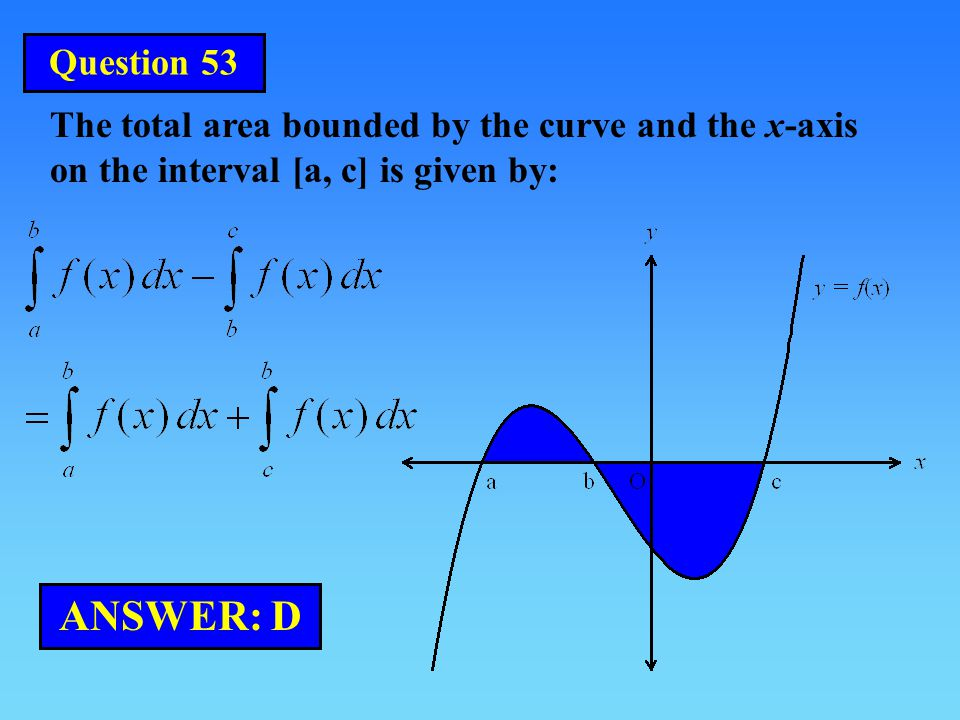 The total area bounded by the curve and the x-axis on the interval [a, c] is given by: ANSWER: D Question 53