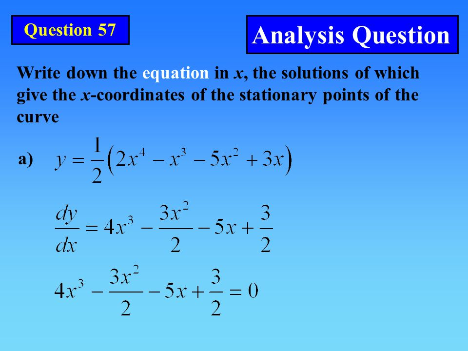 Question 57 Analysis Question a) Write down the equation in x, the solutions of which give the x-coordinates of the stationary points of the curve