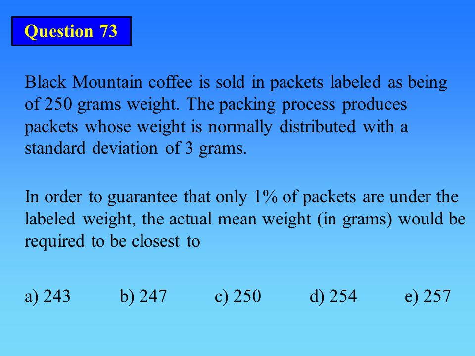 Question 73 Black Mountain coffee is sold in packets labeled as being of 250 grams weight.