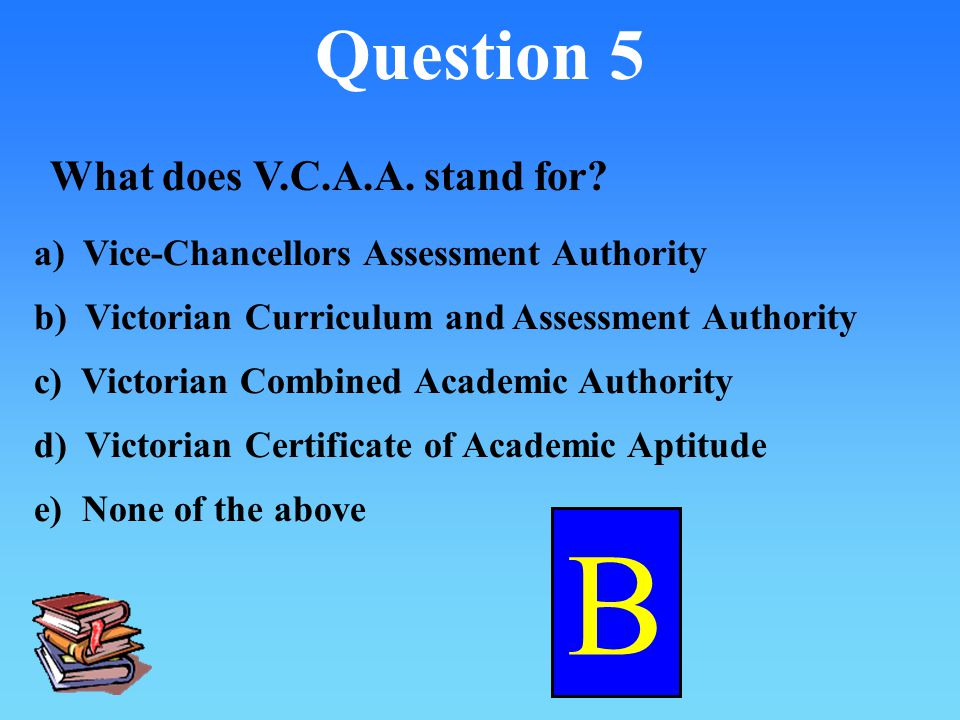 Question 5 What does V.C.A.A.stand for.