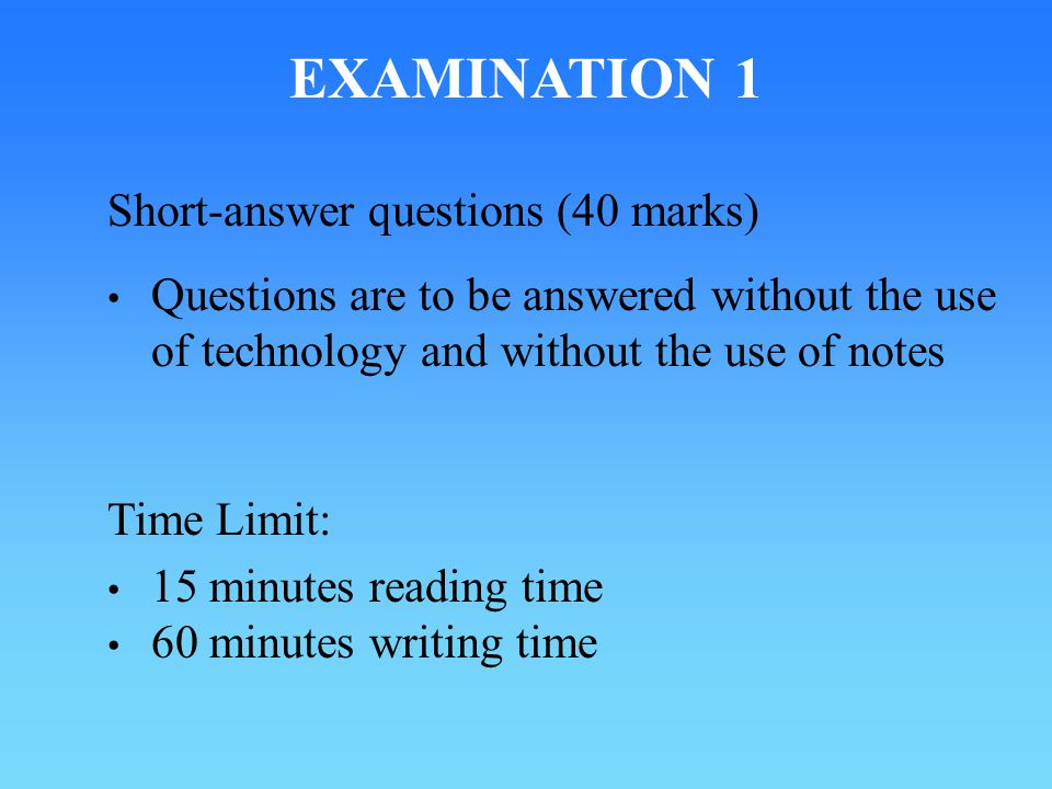 EXAMINATION 1 Short-answer questions (40 marks) Questions are to be answered without the use of technology and without the use of notes Time Limit: 15 minutes reading time 60 minutes writing time