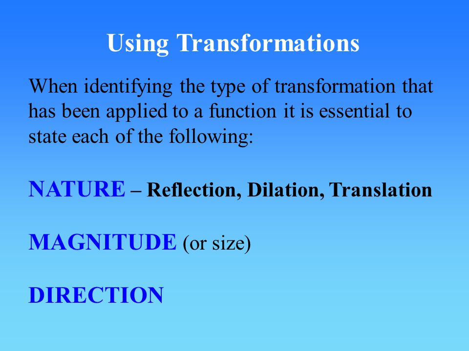 Using Transformations NATURE – Reflection, Dilation, Translation MAGNITUDE (or size) DIRECTION When identifying the type of transformation that has been applied to a function it is essential to state each of the following: