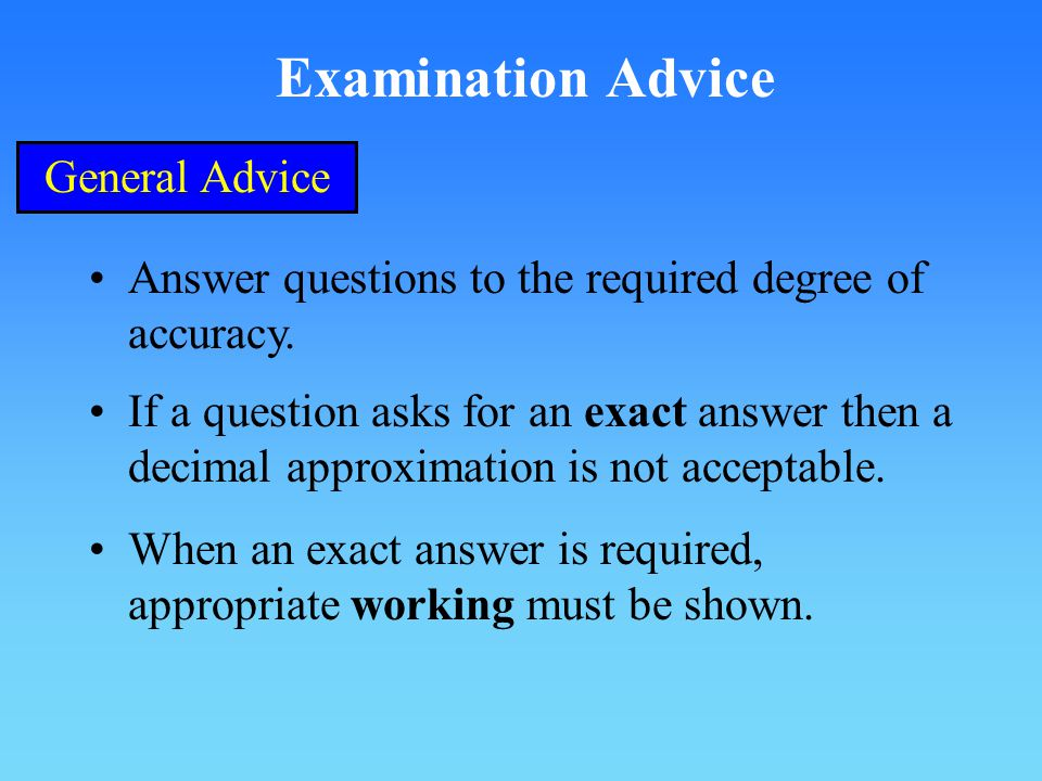 Examination Advice General Advice Answer questions to the required degree of accuracy.