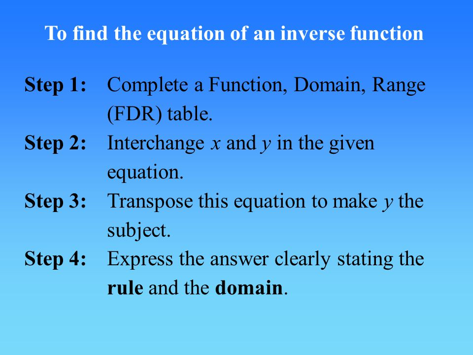 To find the equation of an inverse function Step 1:Complete a Function, Domain, Range (FDR) table.