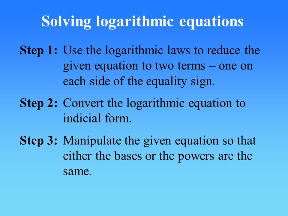 Step 1:Use the logarithmic laws to reduce the given equation to two terms – one on each side of the equality sign.