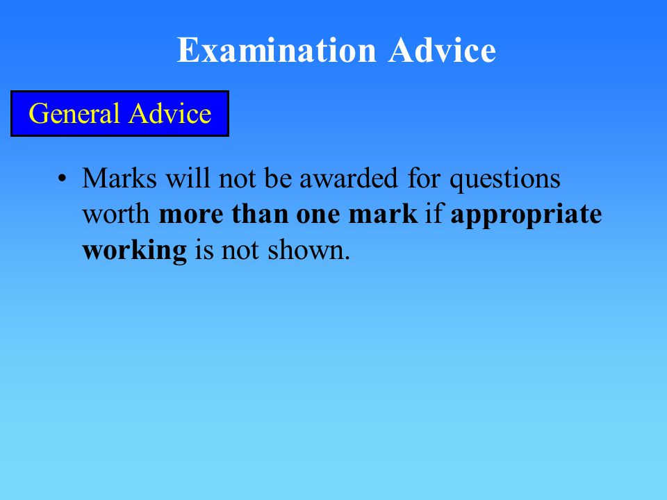 Examination Advice General Advice Marks will not be awarded for questions worth more than one mark if appropriate working is not shown.