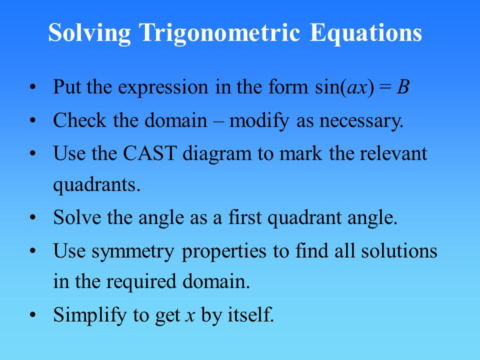 Solving Trigonometric Equations Put the expression in the form sin(ax) = B Check the domain – modify as necessary.