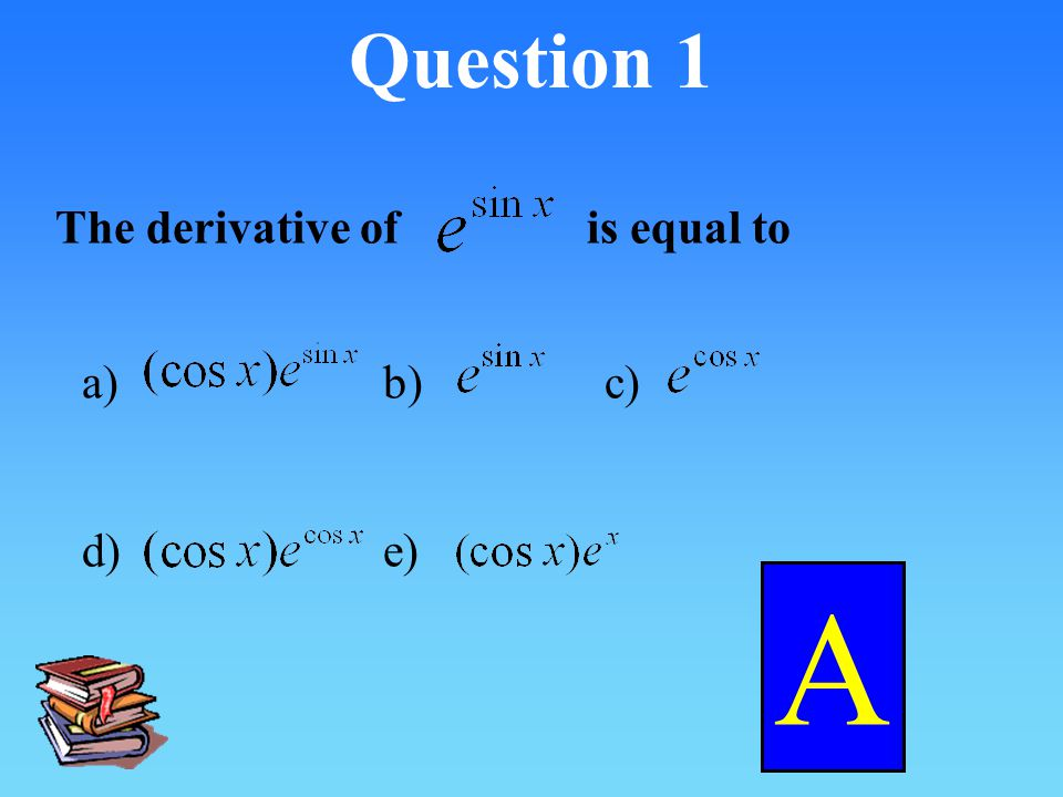 Question 1 The derivative ofis equal to a)b)c) d) e) A