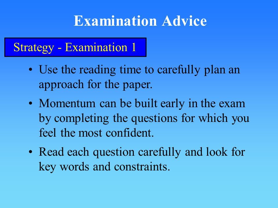 Examination Advice Strategy - Examination 1 Use the reading time to carefully plan an approach for the paper.