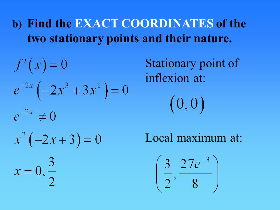 b) Find the EXACT COORDINATES of the two stationary points and their nature.