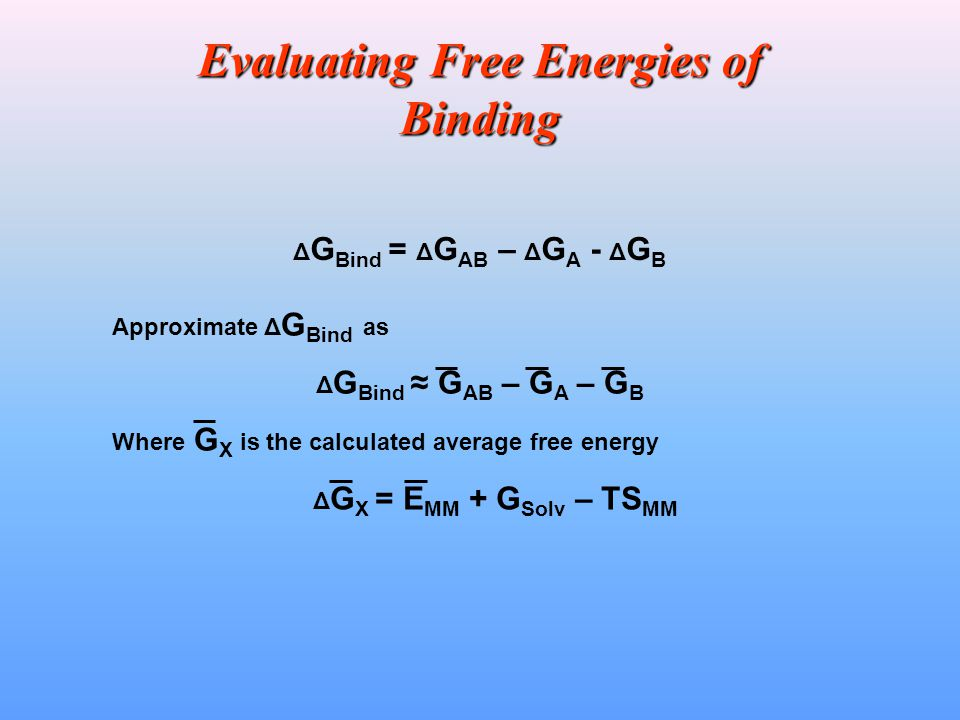 Evaluating Free Energies of Binding Δ G Bind = Δ G AB – Δ G A - Δ G B Approximate Δ G Bind as Δ G Bind ≈ G AB – G A – G B Where G X is the calculated average free energy Δ G X = E MM + G Solv – TS MM