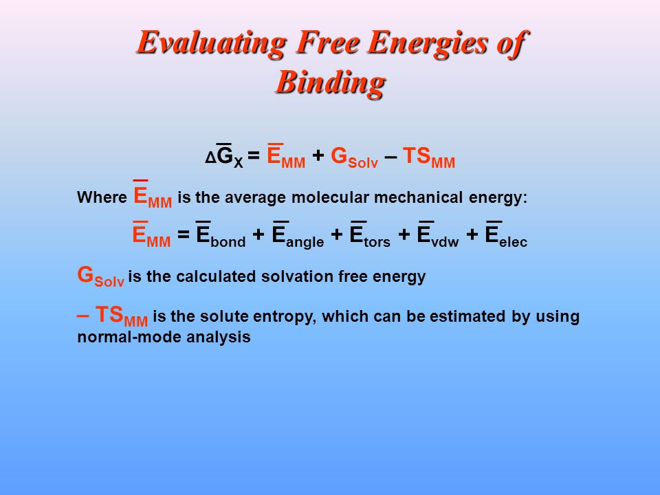 Evaluating Free Energies of Binding Δ G X = E MM + G Solv – TS MM Where E MM is the average molecular mechanical energy: E MM = E bond + E angle + E tors + E vdw + E elec G Solv is the calculated solvation free energy – TS MM is the solute entropy, which can be estimated by using normal-mode analysis