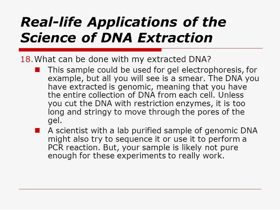 Real-life Applications of the Science of DNA Extraction 18.What can be done with my extracted DNA.